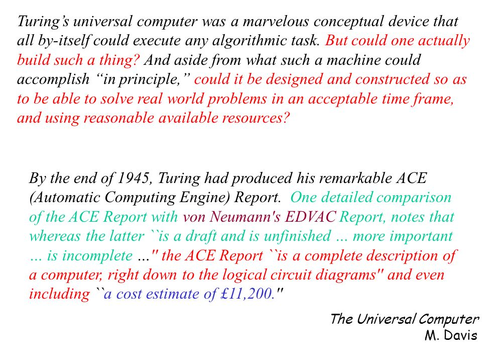 Turing's universal computer was a marvelous conceptual device that all by-itself could execute any algorithmic task. But could one actually build such a thing And aside from what such a machine could accomplish in principle, could it be designed and constructed so as to be able to solve real world problems in an acceptable time frame, and using reasonable available resources