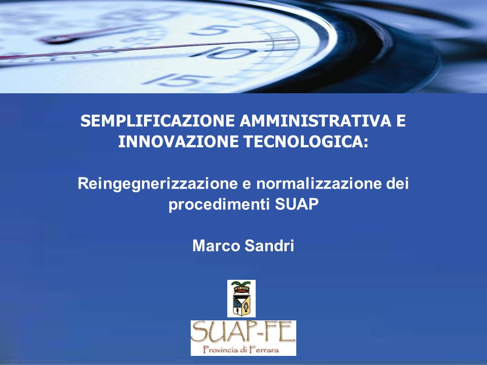 SEMPLIFICAZIONE AMMINISTRATIVA E INNOVAZIONE TECNOLOGICA: Reingegnerizzazione e normalizzazione dei procedimenti SUAP Marco Sandri