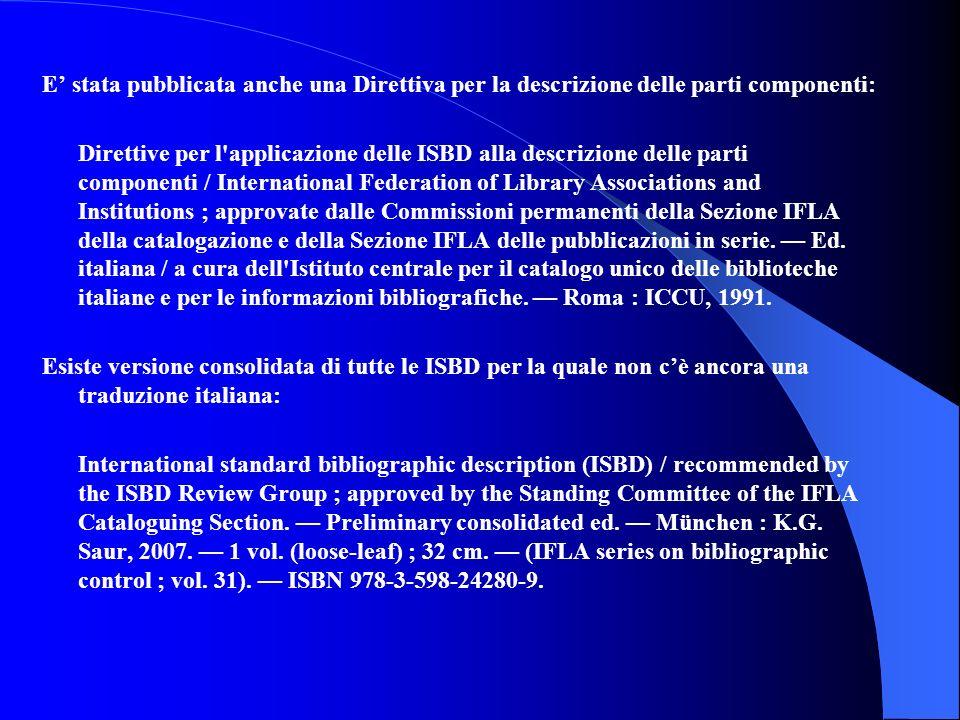 E' stata pubblicata anche una Direttiva per la descrizione delle parti componenti: Direttive per l applicazione delle ISBD alla descrizione delle parti componenti / International Federation of Library Associations and Institutions ; approvate dalle Commissioni permanenti della Sezione IFLA della catalogazione e della Sezione IFLA delle pubblicazioni in serie.