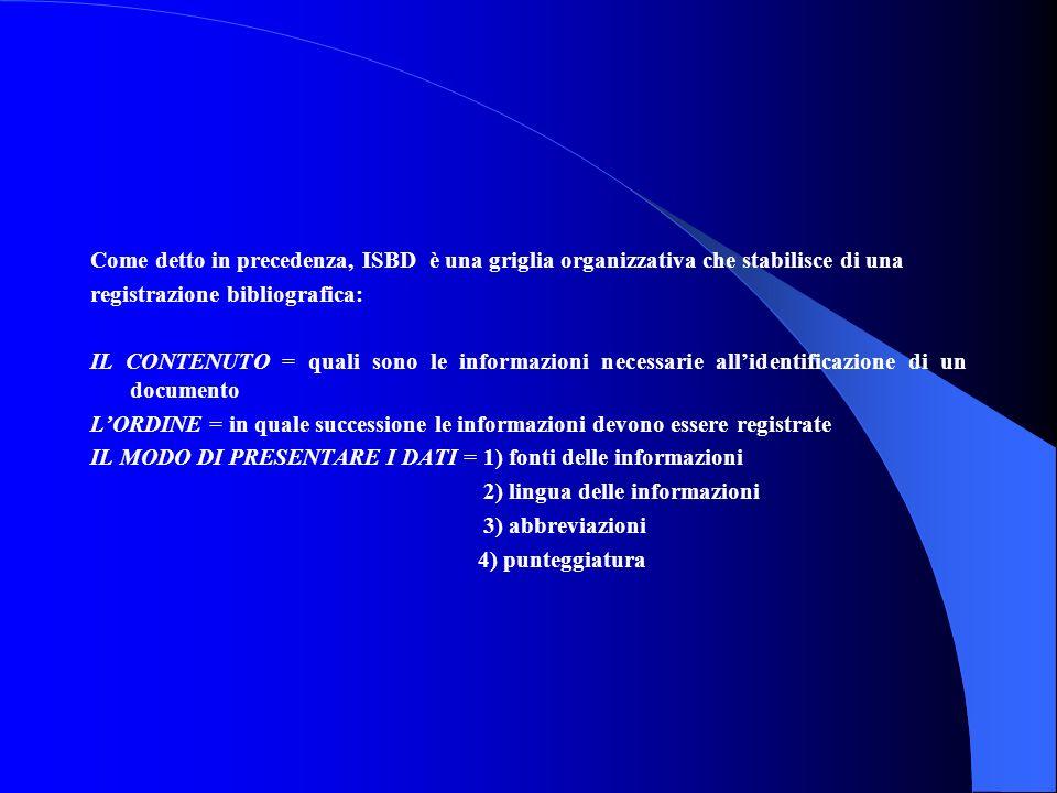 Come detto in precedenza, ISBD è una griglia organizzativa che stabilisce di una registrazione bibliografica: IL CONTENUTO = quali sono le informazioni necessarie all'identificazione di un documento L'ORDINE = in quale successione le informazioni devono essere registrate IL MODO DI PRESENTARE I DATI = 1) fonti delle informazioni 2) lingua delle informazioni 3) abbreviazioni 4) punteggiatura