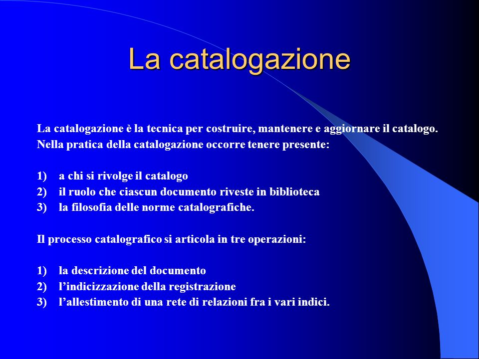 La catalogazione La catalogazione è la tecnica per costruire, mantenere e aggiornare il catalogo.
