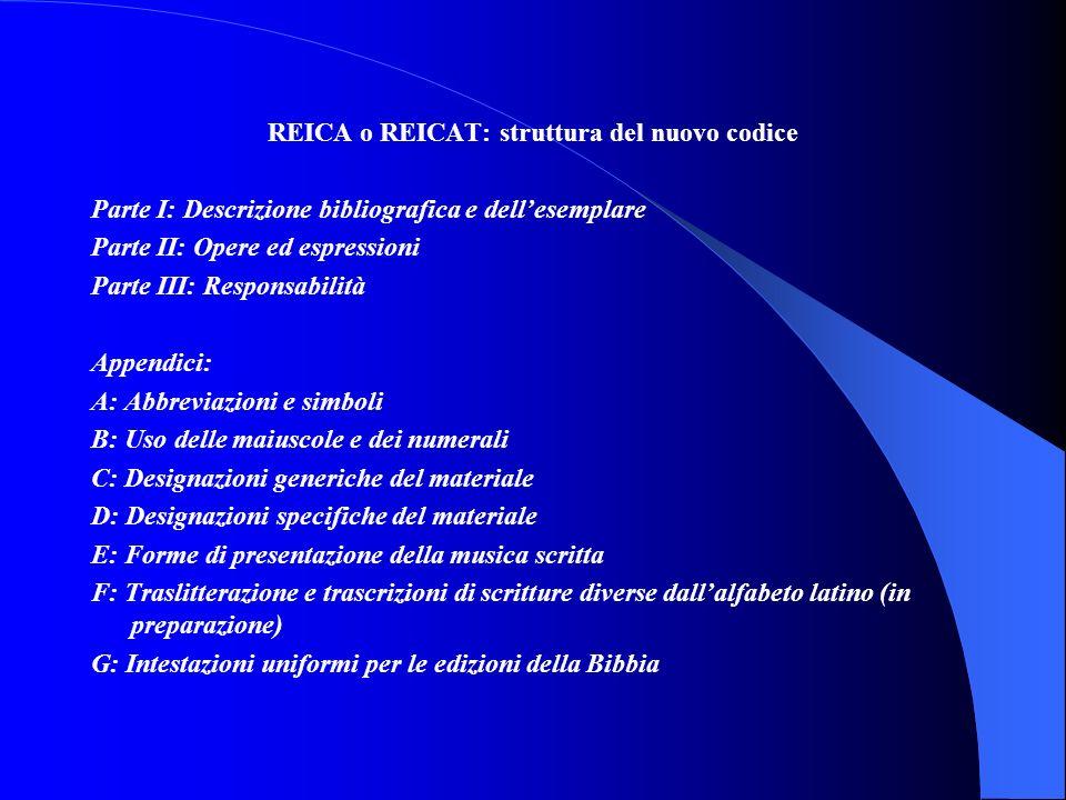 REICA o REICAT: struttura del nuovo codice Parte I: Descrizione bibliografica e dell'esemplare Parte II: Opere ed espressioni Parte III: Responsabilità Appendici: A: Abbreviazioni e simboli B: Uso delle maiuscole e dei numerali C: Designazioni generiche del materiale D: Designazioni specifiche del materiale E: Forme di presentazione della musica scritta F: Traslitterazione e trascrizioni di scritture diverse dall'alfabeto latino (in preparazione) G: Intestazioni uniformi per le edizioni della Bibbia