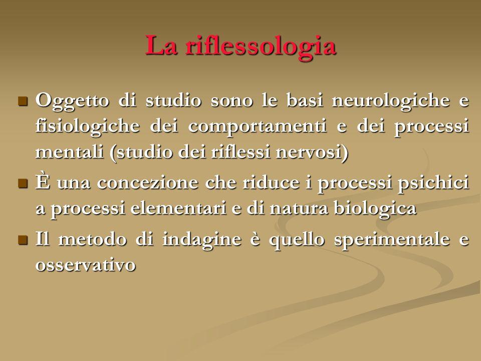 La riflessologia Oggetto di studio sono le basi neurologiche e fisiologiche dei comportamenti e dei processi mentali (studio dei riflessi nervosi)