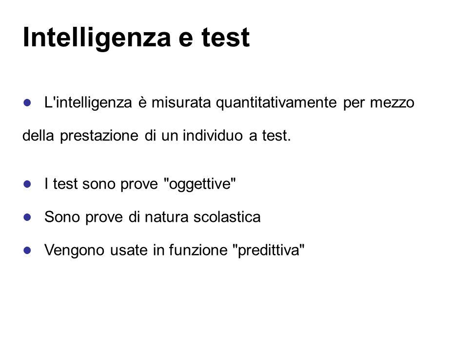 Intelligenza e test L intelligenza è misurata quantitativamente per mezzo. della prestazione di un individuo a test.