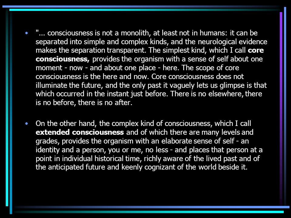 ... consciousness is not a monolith, at least not in humans: it can be separated into simple and complex kinds, and the neurological evidence makes the separation transparent. The simplest kind, which I call core consciousness, provides the organism with a sense of self about one moment - now - and about one place - here. The scope of core consciousness is the here and now. Core consciousness does not illuminate the future, and the only past it vaguely lets us glimpse is that which occurred in the instant just before. There is no elsewhere, there is no before, there is no after.