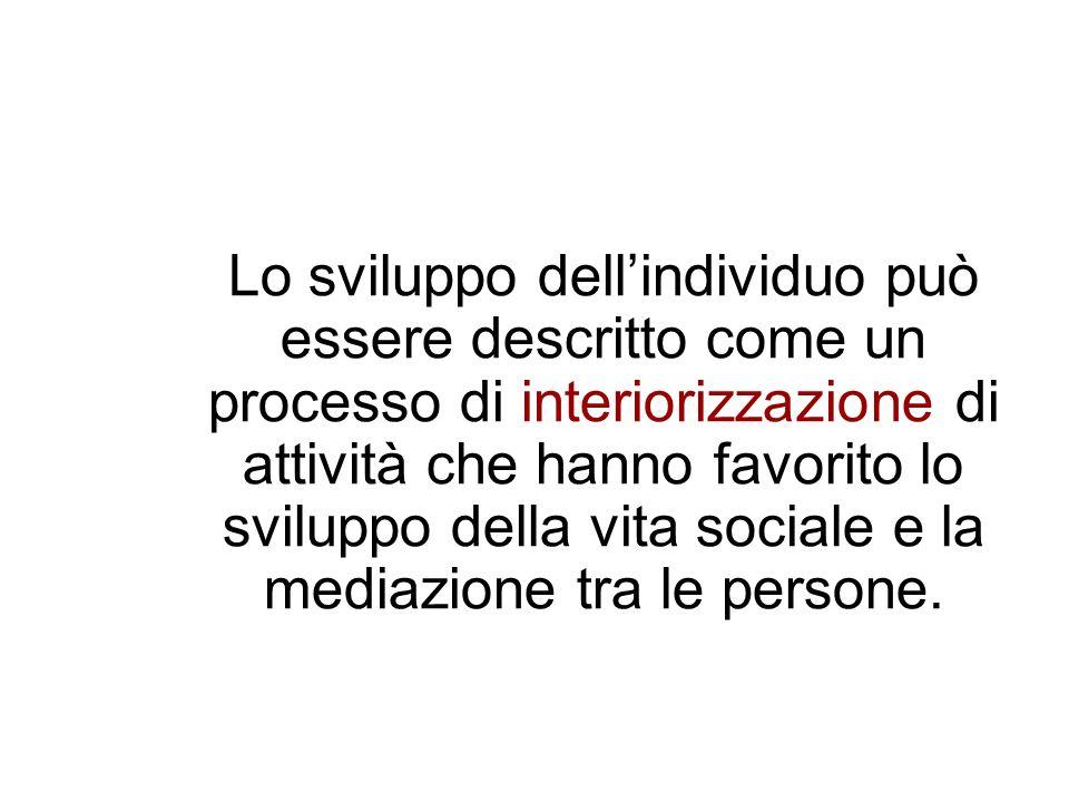Lo sviluppo dell'individuo può essere descritto come un processo di interiorizzazione di attività che hanno favorito lo sviluppo della vita sociale e la mediazione tra le persone.