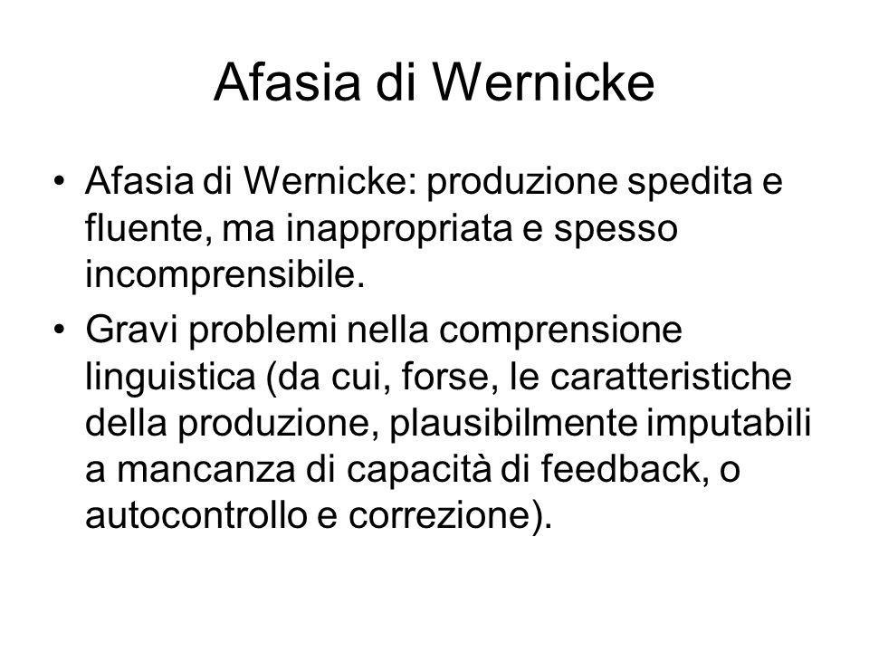 Afasia di Wernicke Afasia di Wernicke: produzione spedita e fluente, ma inappropriata e spesso incomprensibile.