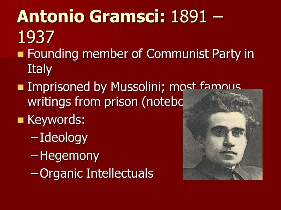 Antonio Gramsci: 1891 – 1937Founding member of Communist Party in Italy. Imprisoned by Mussolini; most famous writings from prison (notebooks)