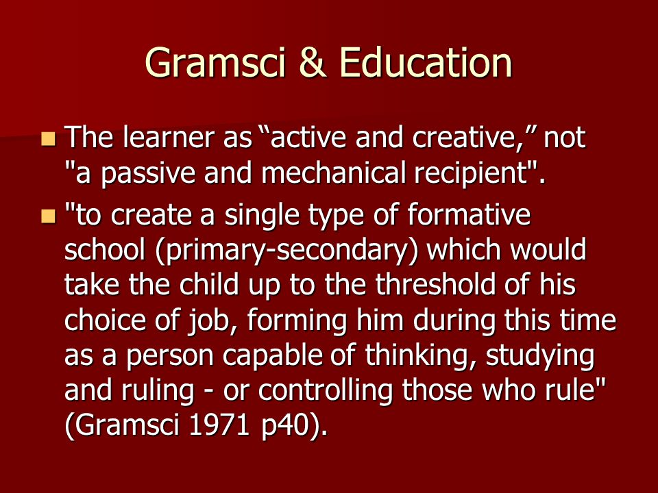 Gramsci & Education The learner as active and creative, not a passive and mechanical recipient .