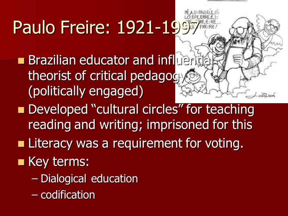 Paulo Freire: 1921-1997Brazilian educator and influential theorist of critical pedagogy (politically engaged)