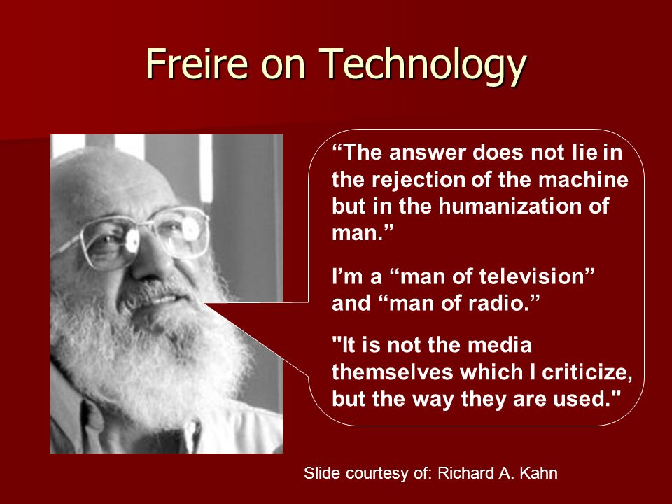 Freire on Technology The answer does not lie in the rejection of the machine but in the humanization of man.