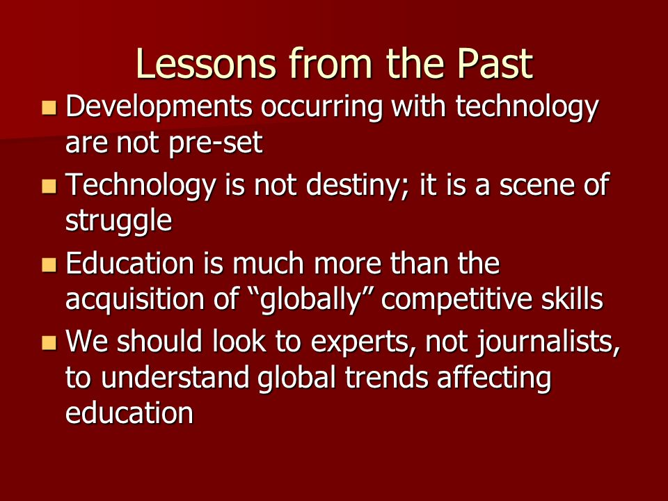 Lessons from the Past Developments occurring with technology are not pre-set. Technology is not destiny; it is a scene of struggle.