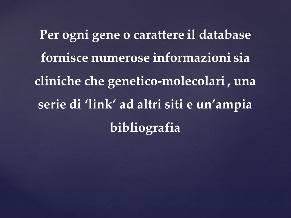 Per ogni gene o carattere il database fornisce numerose informazioni sia cliniche che genetico-molecolari , una serie di 'link' ad altri siti e un'ampia bibliografia
