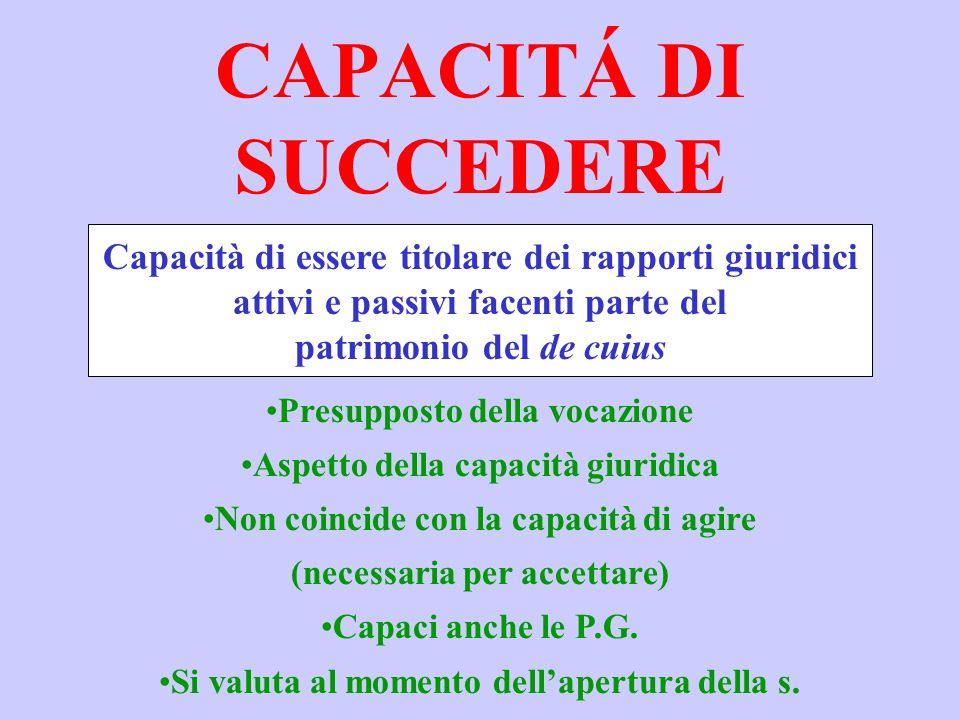 CAPACITÁ DI SUCCEDERE Capacità di essere titolare dei rapporti giuridici. attivi e passivi facenti parte del.
