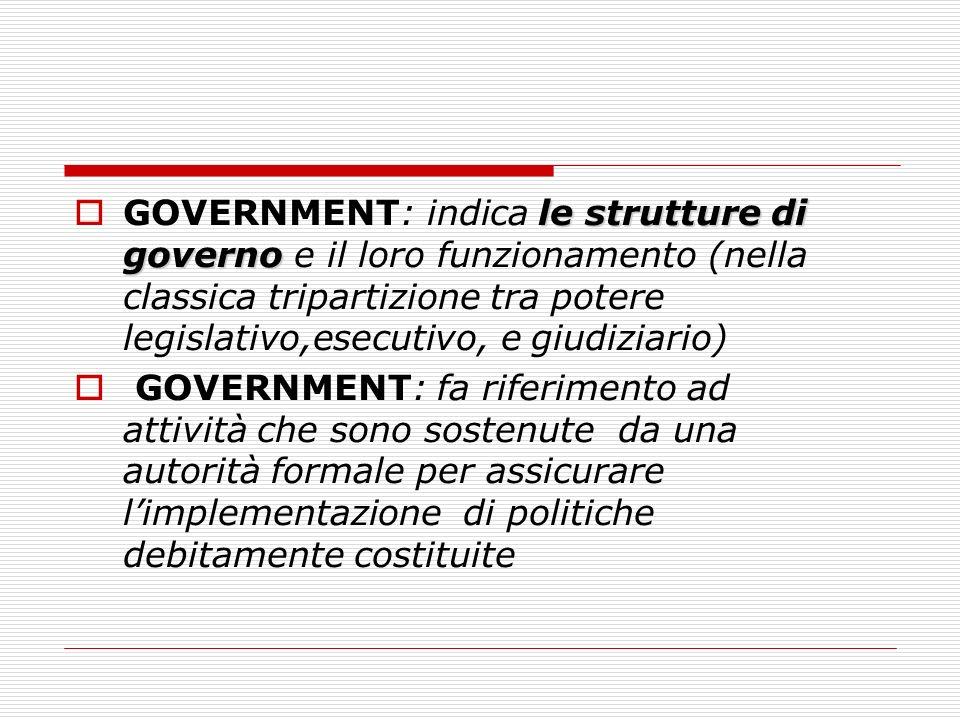 GOVERNMENT: indica le strutture di governo e il loro funzionamento (nella classica tripartizione tra potere legislativo,esecutivo, e giudiziario)