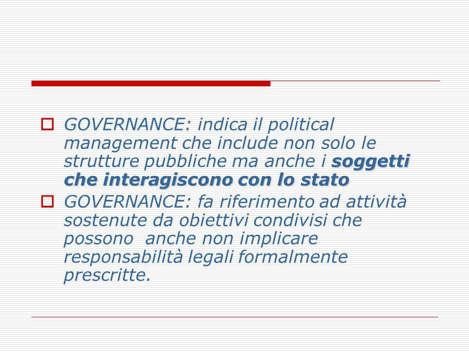 GOVERNANCE: indica il political management che include non solo le strutture pubbliche ma anche i soggetti che interagiscono con lo stato