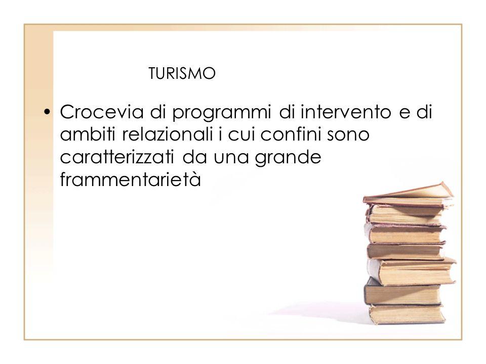 TURISMO Crocevia di programmi di intervento e di ambiti relazionali i cui confini sono caratterizzati da una grande frammentarietà.