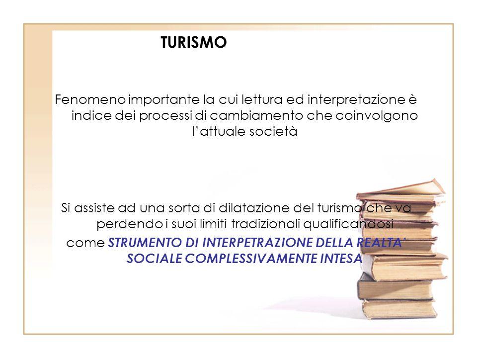 TURISMO Fenomeno importante la cui lettura ed interpretazione è indice dei processi di cambiamento che coinvolgono l'attuale società.