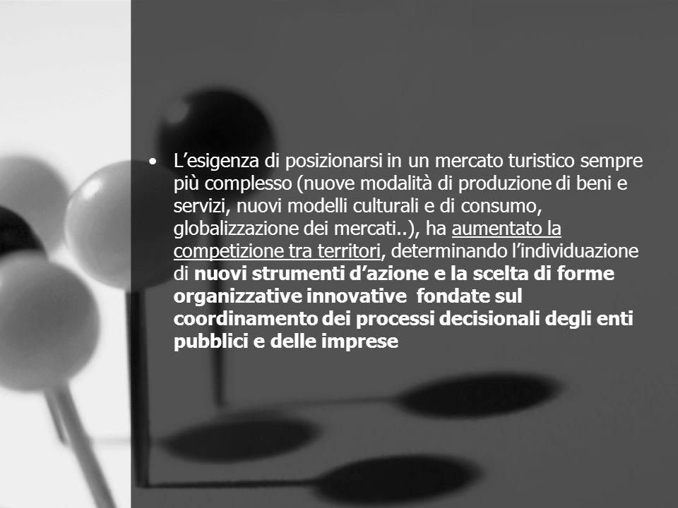 L'esigenza di posizionarsi in un mercato turistico sempre più complesso (nuove modalità di produzione di beni e servizi, nuovi modelli culturali e di consumo, globalizzazione dei mercati..), ha aumentato la competizione tra territori, determinando l'individuazione di nuovi strumenti d'azione e la scelta di forme organizzative innovative fondate sul coordinamento dei processi decisionali degli enti pubblici e delle imprese