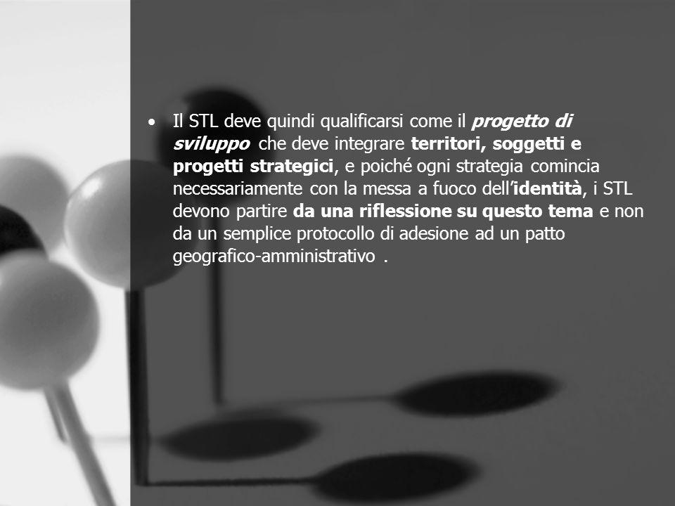 Il STL deve quindi qualificarsi come il progetto di sviluppo che deve integrare territori, soggetti e progetti strategici, e poiché ogni strategia comincia necessariamente con la messa a fuoco dell'identità, i STL devono partire da una riflessione su questo tema e non da un semplice protocollo di adesione ad un patto geografico-amministrativo .