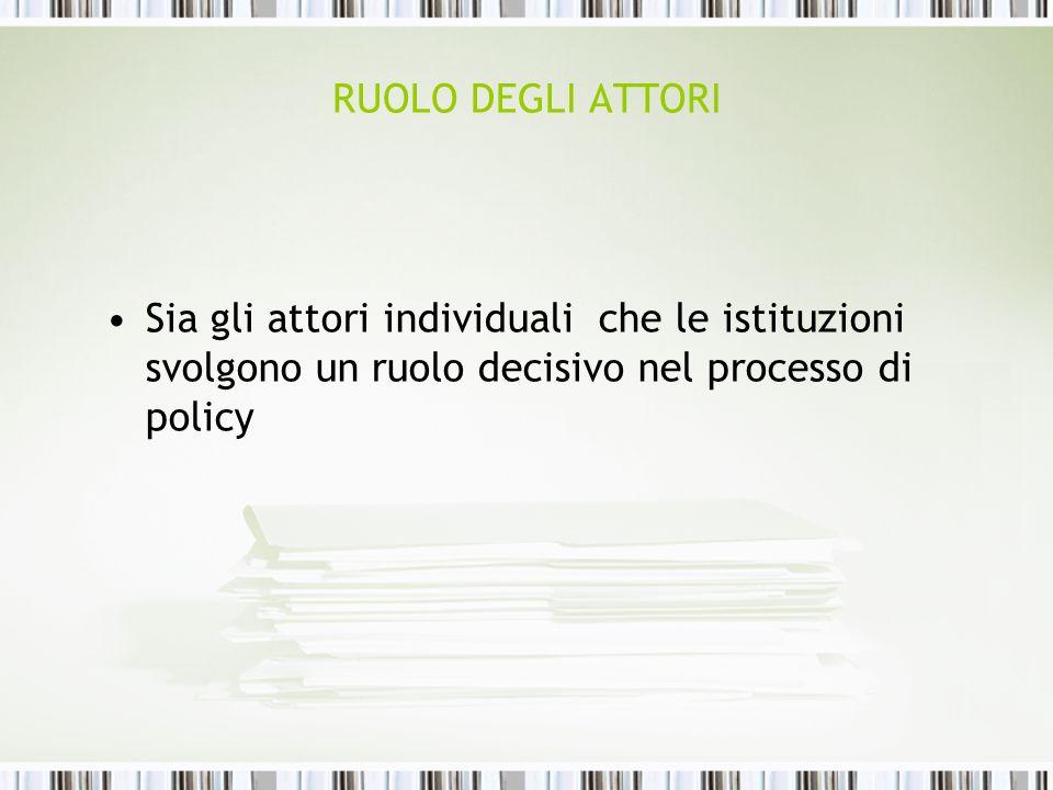 RUOLO DEGLI ATTORI Sia gli attori individuali che le istituzioni svolgono un ruolo decisivo nel processo di policy.