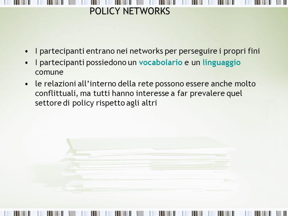 POLICY NETWORKS I partecipanti entrano nei networks per perseguire i propri fini. I partecipanti possiedono un vocabolario e un linguaggio comune.