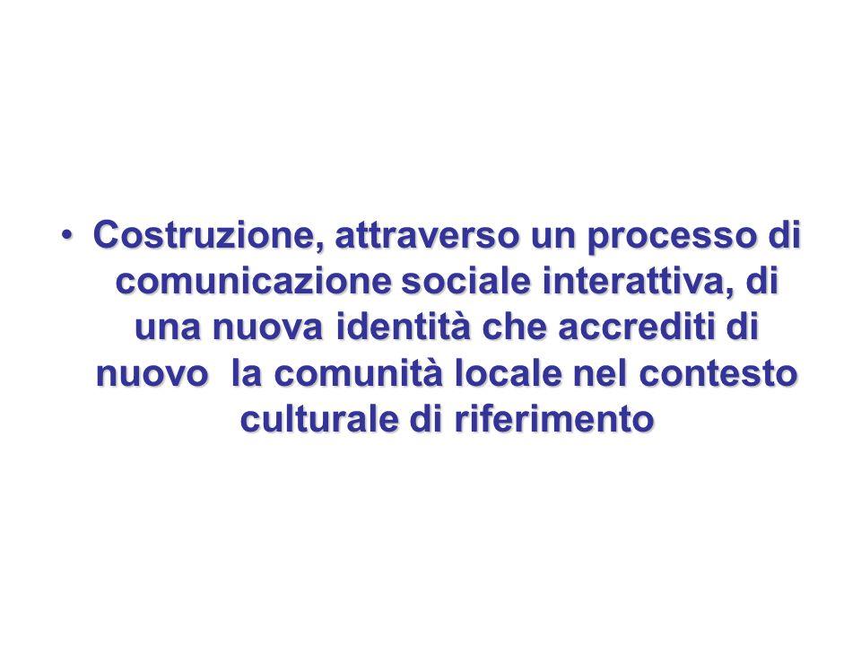 Costruzione, attraverso un processo di comunicazione sociale interattiva, di una nuova identità che accrediti di nuovo la comunità locale nel contesto culturale di riferimento