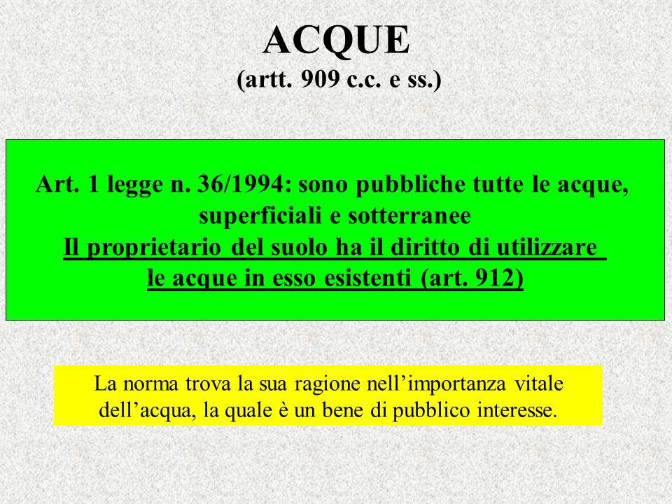 ACQUE (artt. 909 c.c. e ss.) Art. 1 legge n. 36/1994: sono pubbliche tutte le acque, superficiali e sotterranee.