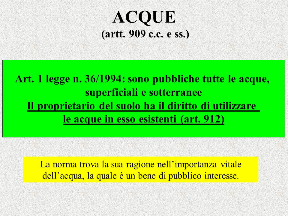 ACQUE (artt. 909 c.c. e ss.)Art. 1 legge n. 36/1994: sono pubbliche tutte le acque, superficiali e sotterranee.
