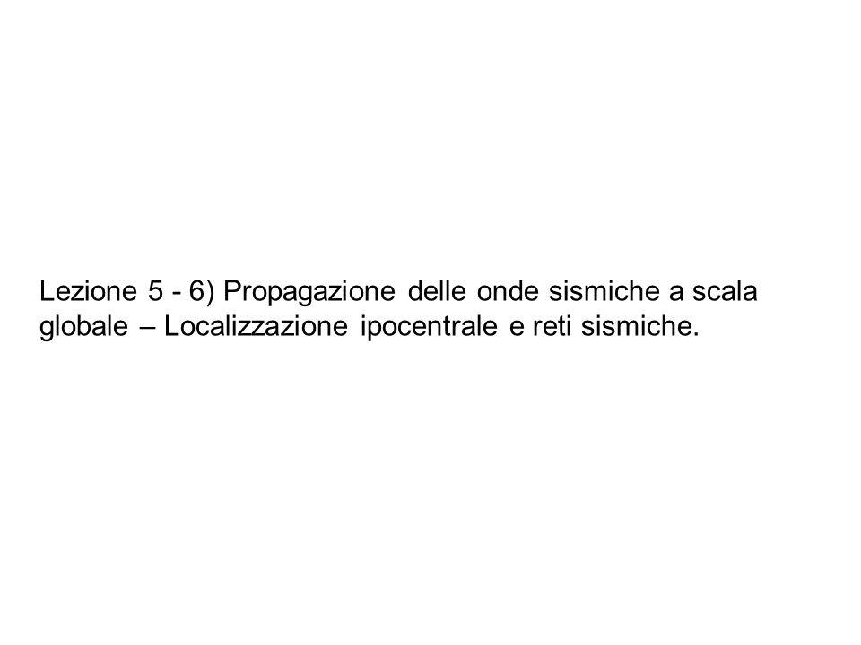 Lezione 5 - 6) Propagazione delle onde sismiche a scala globale – Localizzazione ipocentrale e reti sismiche.