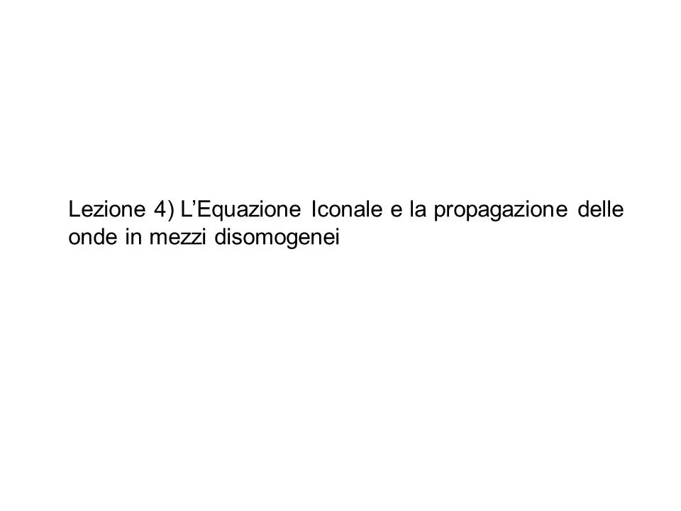 Lezione 4) L'Equazione Iconale e la propagazione delle onde in mezzi disomogenei