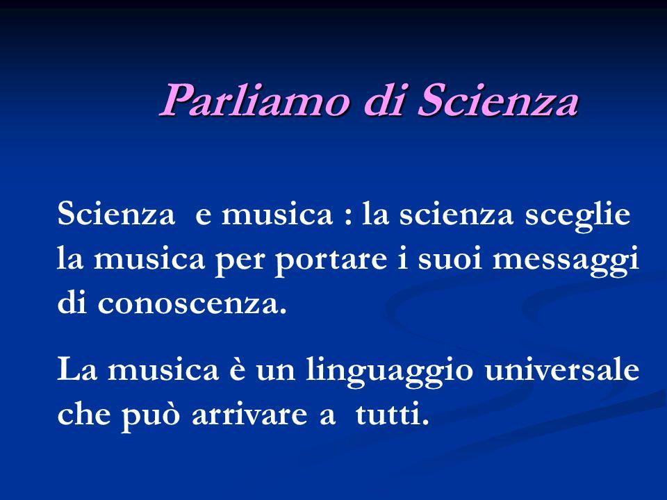 Parliamo di Scienza Scienza e musica : la scienza sceglie la musica per portare i suoi messaggi di conoscenza.