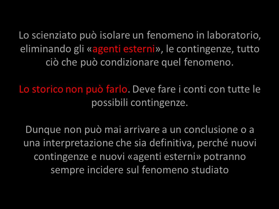 Lo scienziato può isolare un fenomeno in laboratorio, eliminando gli «agenti esterni», le contingenze, tutto ciò che può condizionare quel fenomeno.