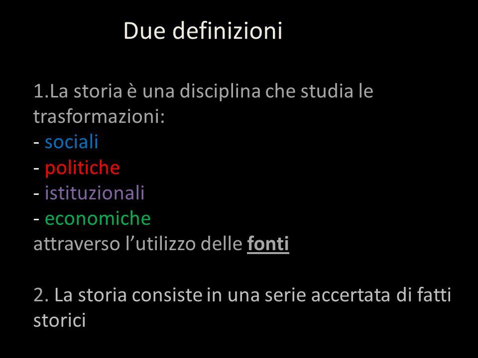 Due definizioni 1.La storia è una disciplina che studia le trasformazioni: - sociali - politiche - istituzionali - economiche attraverso l'utilizzo delle fonti 2.