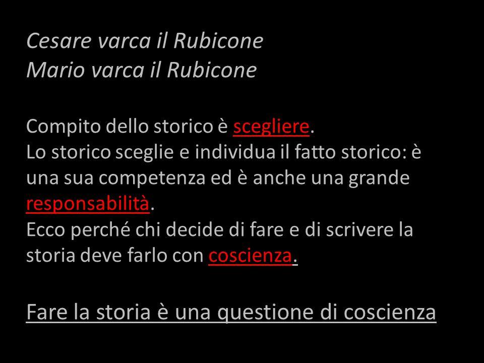 Cesare varca il Rubicone Mario varca il Rubicone Compito dello storico è scegliere.