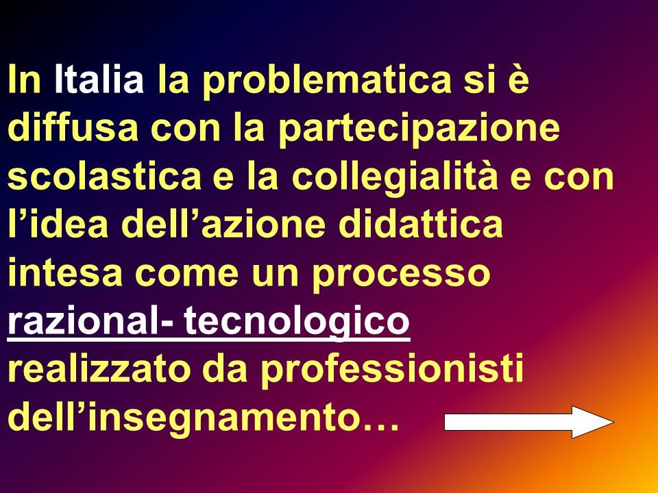 In Italia la problematica si è diffusa con la partecipazione scolastica e la collegialità e con l'idea dell'azione didattica intesa come un processo razional- tecnologico realizzato da professionisti dell'insegnamento…
