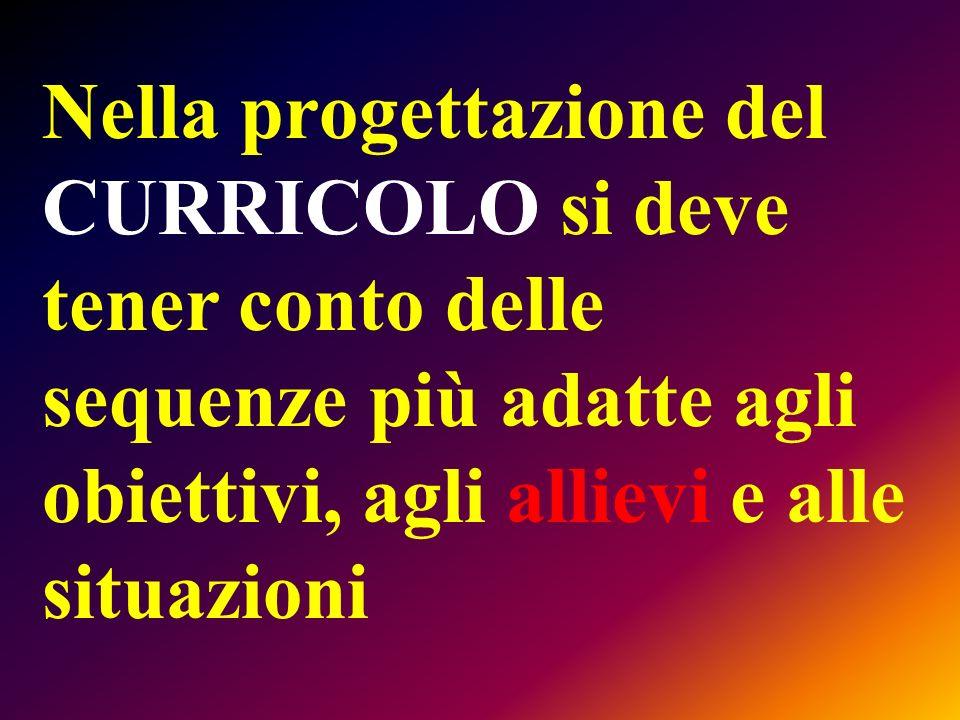 Nella progettazione del CURRICOLO si deve tener conto delle sequenze più adatte agli obiettivi, agli allievi e alle situazioni