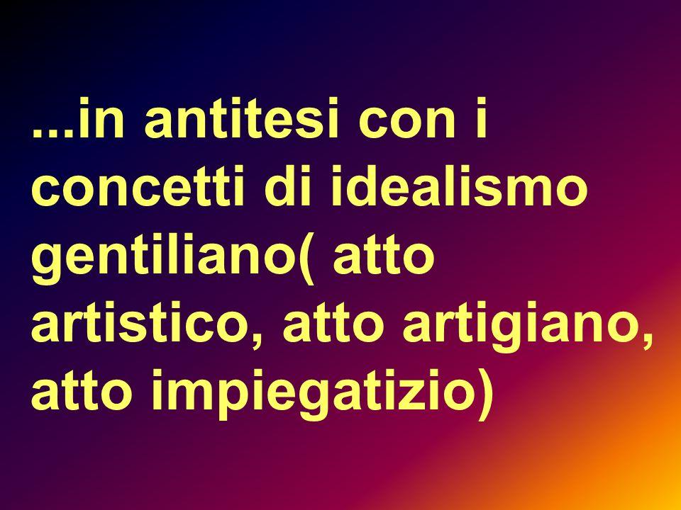 ...in antitesi con i concetti di idealismo gentiliano( atto artistico, atto artigiano, atto impiegatizio)