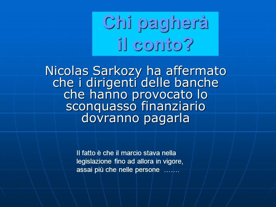 Chi pagherà il conto Nicolas Sarkozy ha affermato che i dirigenti delle banche che hanno provocato lo sconquasso finanziario dovranno pagarla.