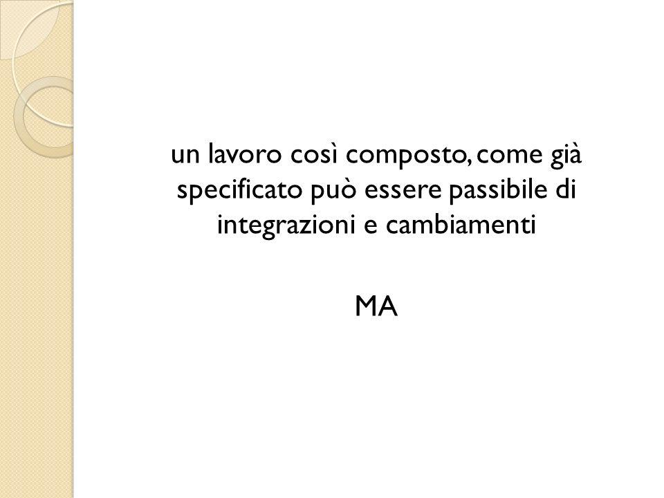 un lavoro così composto, come già specificato può essere passibile di integrazioni e cambiamenti MA