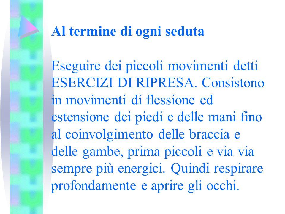 Al termine di ogni seduta Eseguire dei piccoli movimenti detti ESERCIZI DI RIPRESA.