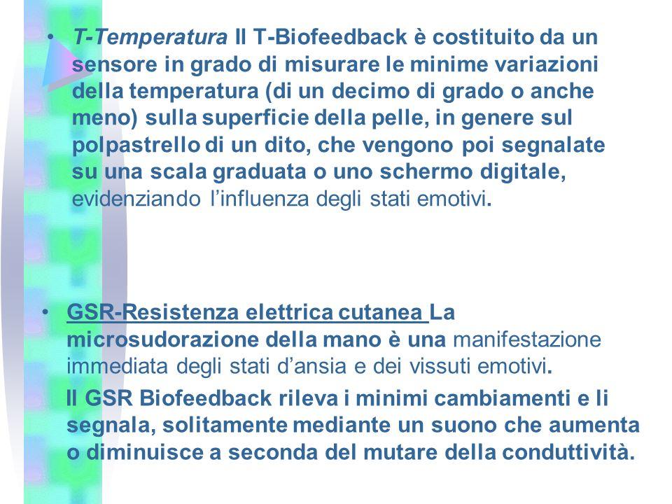 T-Temperatura Il T-Biofeedback è costituito da un sensore in grado di misurare le minime variazioni della temperatura (di un decimo di grado o anche meno) sulla superficie della pelle, in genere sul polpastrello di un dito, che vengono poi segnalate su una scala graduata o uno schermo digitale, evidenziando l'influenza degli stati emotivi.