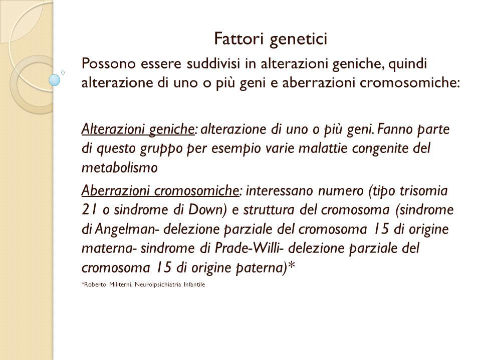 Fattori genetici Possono essere suddivisi in alterazioni geniche, quindi alterazione di uno o più geni e aberrazioni cromosomiche: