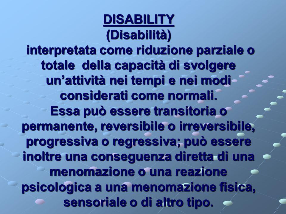 DISABILITY (Disabilità) interpretata come riduzione parziale o totale della capacità di svolgere un'attività nei tempi e nei modi considerati come normali.