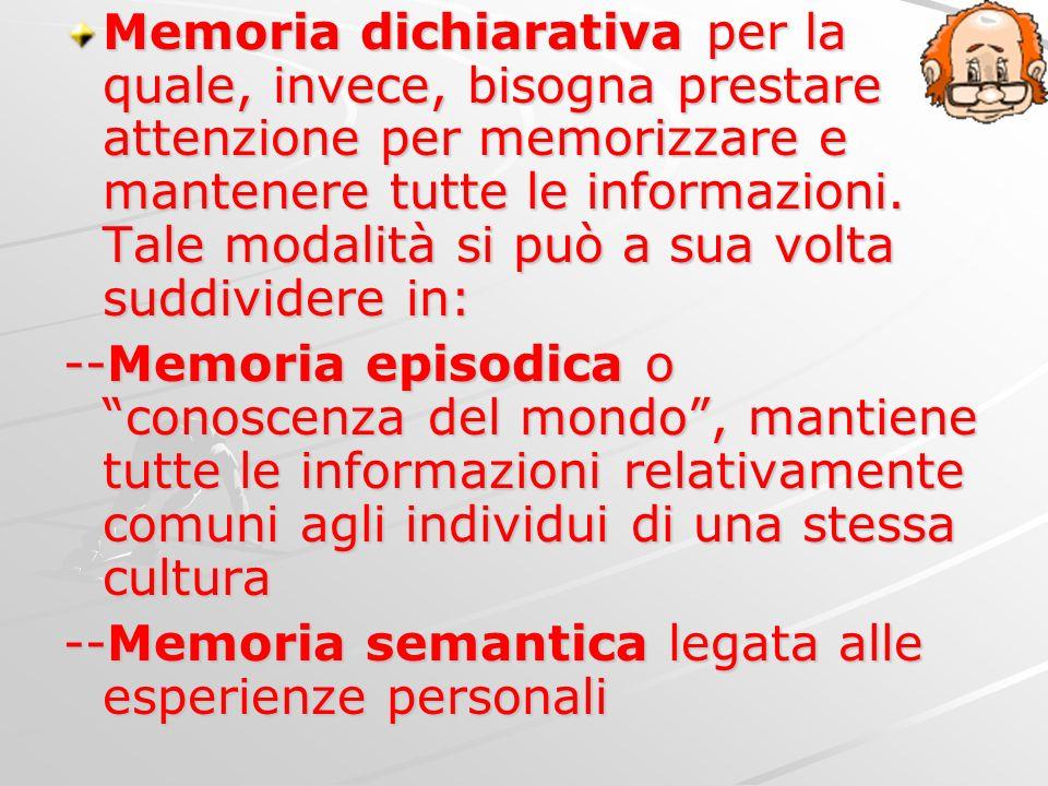 Memoria dichiarativa per la quale, invece, bisogna prestare attenzione per memorizzare e mantenere tutte le informazioni. Tale modalità si può a sua volta suddividere in: