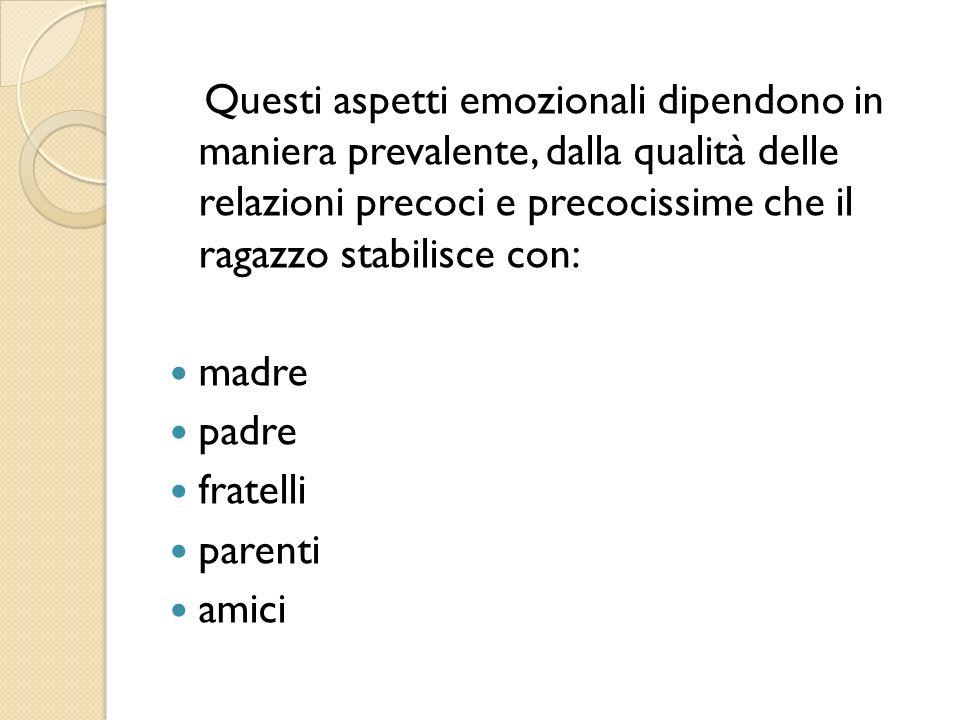 Questi aspetti emozionali dipendono in maniera prevalente, dalla qualità delle relazioni precoci e precocissime che il ragazzo stabilisce con: