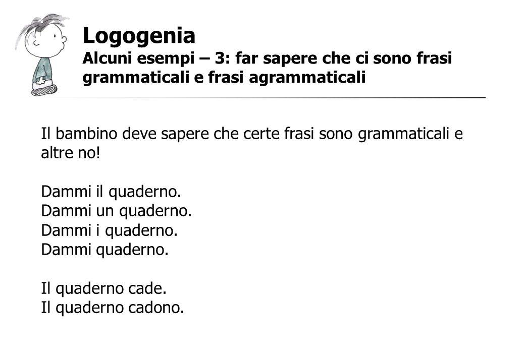 Logogenia Alcuni esempi – 3: far sapere che ci sono frasi grammaticali e frasi agrammaticali