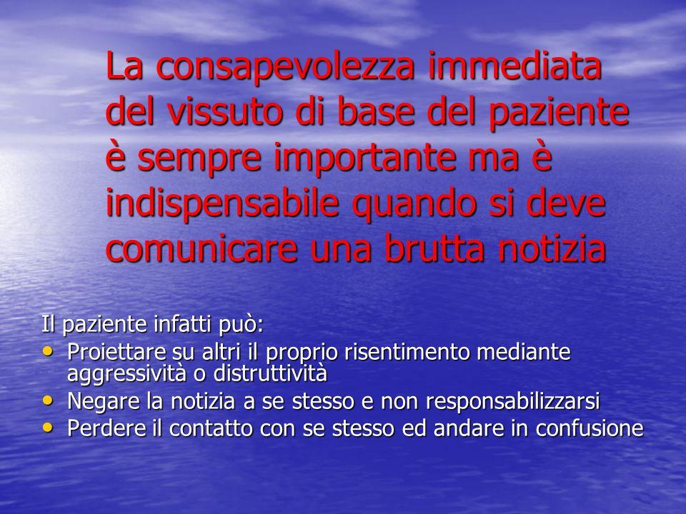 La consapevolezza immediata del vissuto di base del paziente è sempre importante ma è indispensabile quando si deve comunicare una brutta notizia