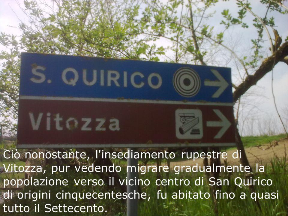 Ciò nonostante, l insediamento rupestre di Vitozza, pur vedendo migrare gradualmente la popolazione verso il vicino centro di San Quirico di origini cinquecentesche, fu abitato fino a quasi tutto il Settecento.