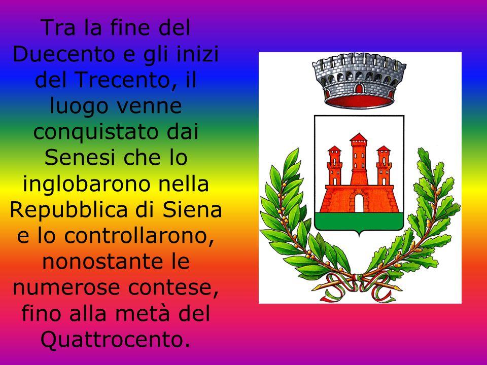 Tra la fine del Duecento e gli inizi del Trecento, il luogo venne conquistato dai Senesi che lo inglobarono nella Repubblica di Siena e lo controllarono, nonostante le numerose contese, fino alla metà del Quattrocento.